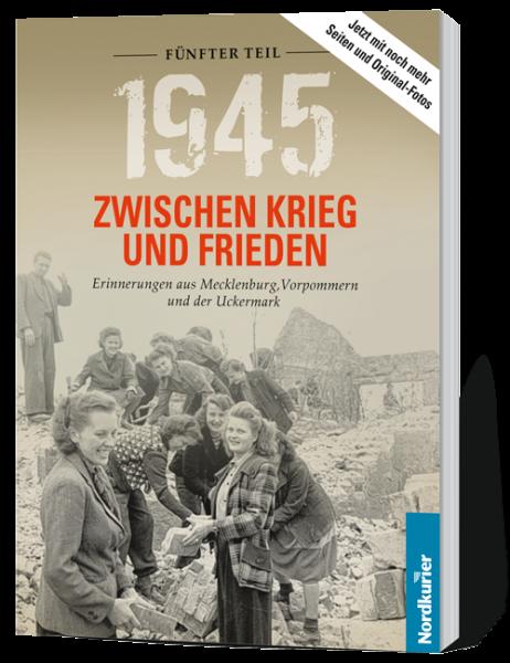 1945. Zwischen Krieg und Frieden, Fünfter Teil: Erinnerungen aus Mecklenburg, Vorpommern und der Uckermark