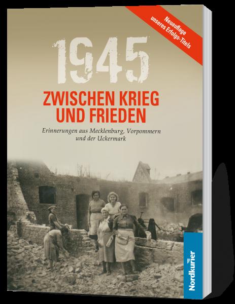 1945. Zwischen Krieg und Frieden: Erinnerungen aus Mecklenburg-Vorpommern und der Uckermark